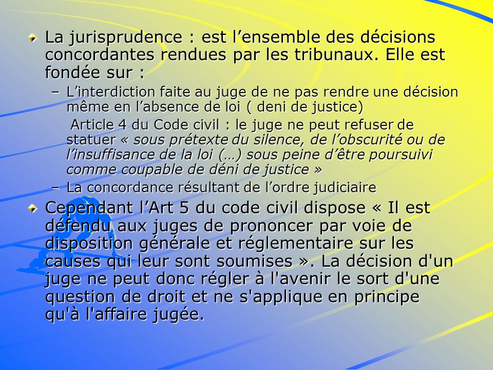 La jurisprudence : est l'ensemble des décisions concordantes rendues par les tribunaux. Elle est fondée sur :
