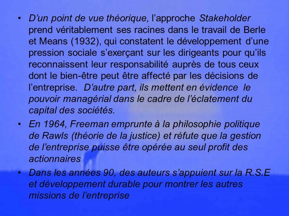 D'un point de vue théorique, l'approche Stakeholder prend véritablement ses racines dans le travail de Berle et Means (1932), qui constatent le développement d'une pression sociale s'exerçant sur les dirigeants pour qu'ils reconnaissent leur responsabilité auprès de tous ceux dont le bien-être peut être affecté par les décisions de l'entreprise. D'autre part, ils mettent en évidence le pouvoir managérial dans le cadre de l'éclatement du capital des sociétés.