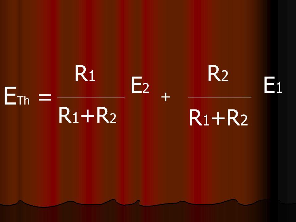 R1 R2 E2 E1 ETh = + R1+R2 R1+R2