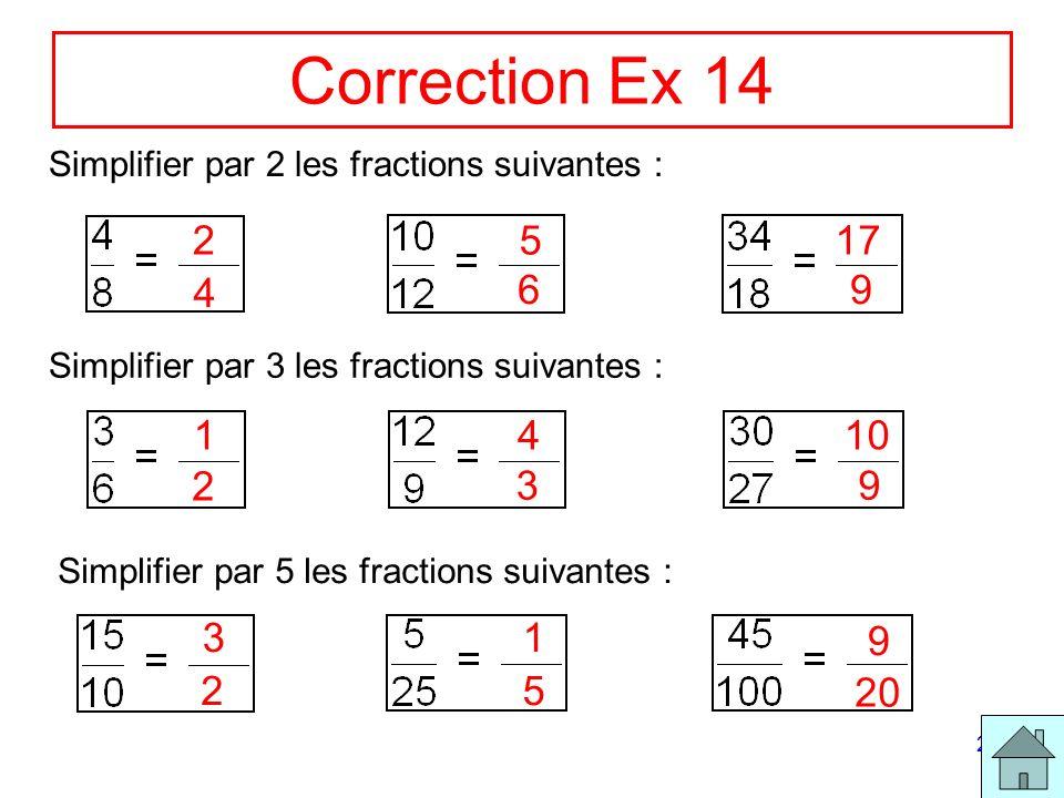 Correction Ex 14 Simplifier par 2 les fractions suivantes : 2. 5. 17. 4. 6. 9. Simplifier par 3 les fractions suivantes :