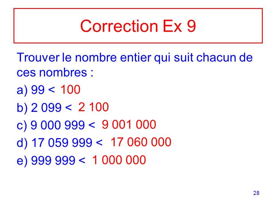 Correction Ex 9 Trouver le nombre entier qui suit chacun de ces nombres : 99 < 2 099 < 9 000 999 <