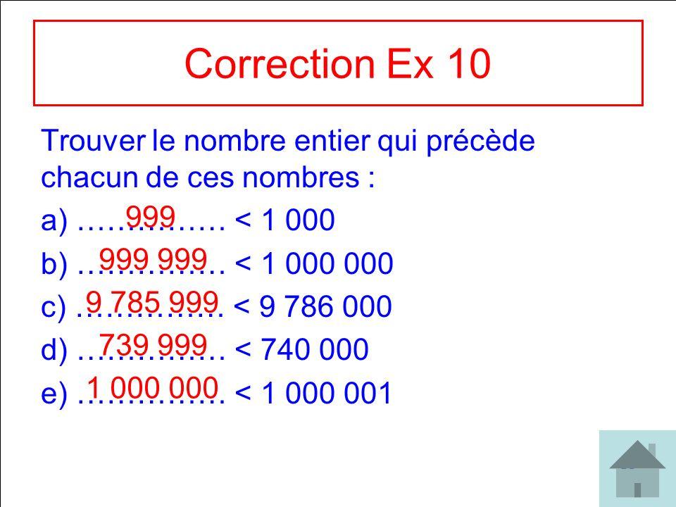 Correction Ex 10 Trouver le nombre entier qui précède chacun de ces nombres : …………… < 1 000. …………… < 1 000 000.