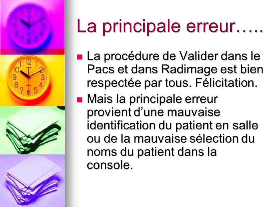 La principale erreur…..La procédure de Valider dans le Pacs et dans Radimage est bien respectée par tous. Félicitation.