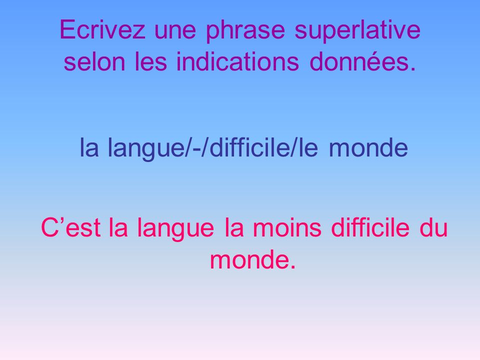 Ecrivez une phrase superlative selon les indications données.