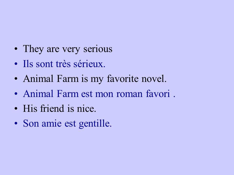 They are very serious Ils sont très sérieux. Animal Farm is my favorite novel. Animal Farm est mon roman favori .