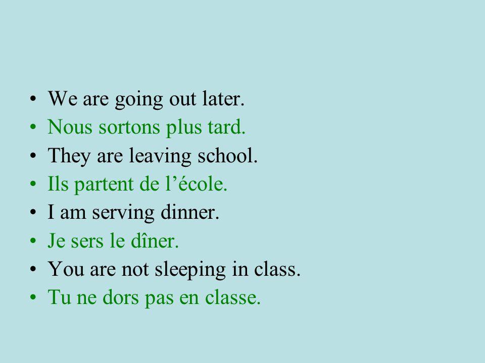 We are going out later.Nous sortons plus tard. They are leaving school. Ils partent de l'école. I am serving dinner.