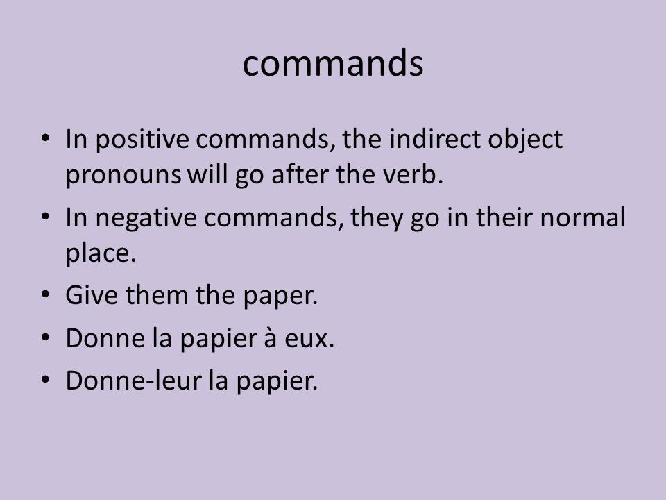 commands In positive commands, the indirect object pronouns will go after the verb. In negative commands, they go in their normal place.