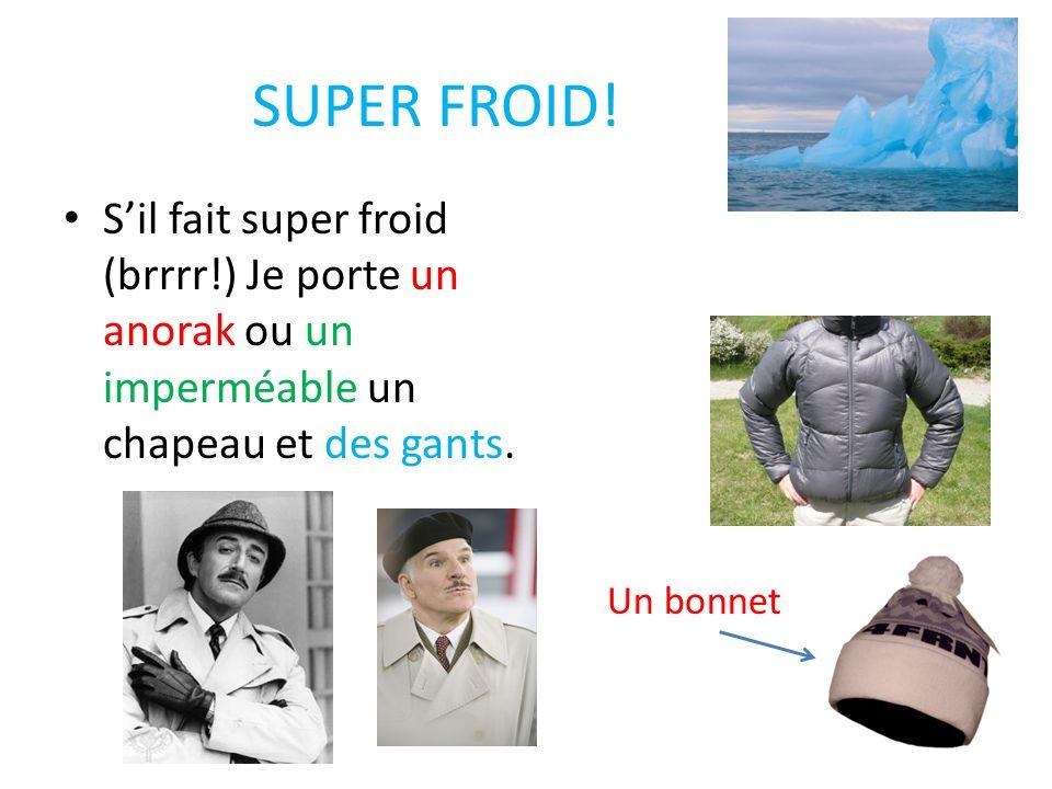SUPER FROID! S'il fait super froid (brrrr!) Je porte un anorak ou un imperméable un chapeau et des gants.