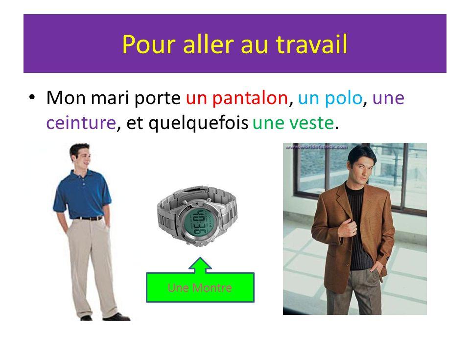 Pour aller au travailMon mari porte un pantalon, un polo, une ceinture, et quelquefois une veste.