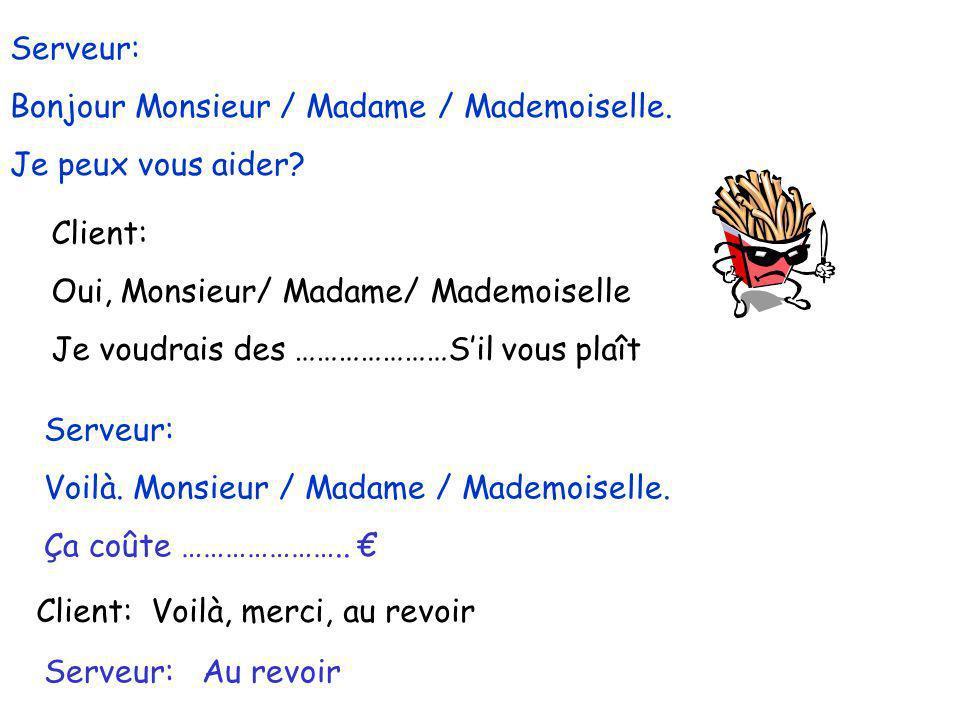 Serveur: Bonjour Monsieur / Madame / Mademoiselle. Je peux vous aider Client: Oui, Monsieur/ Madame/ Mademoiselle.