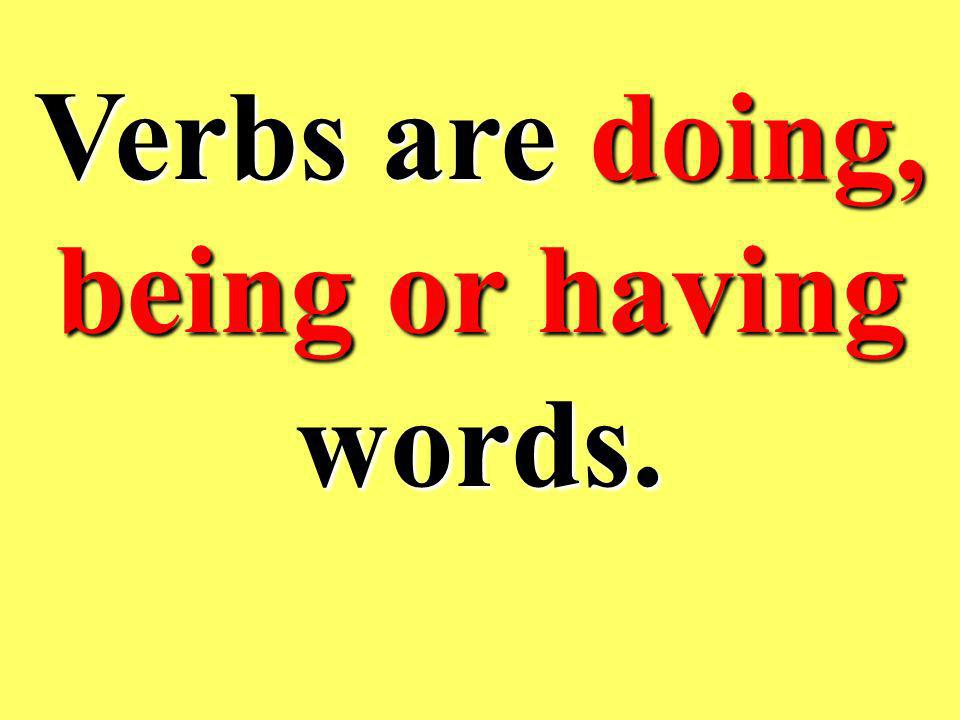 Verbs are doing, being or having words.
