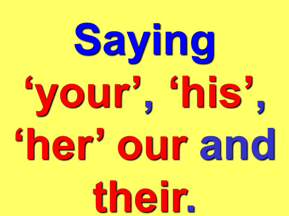 Saying 'your', 'his', 'her' our and their.