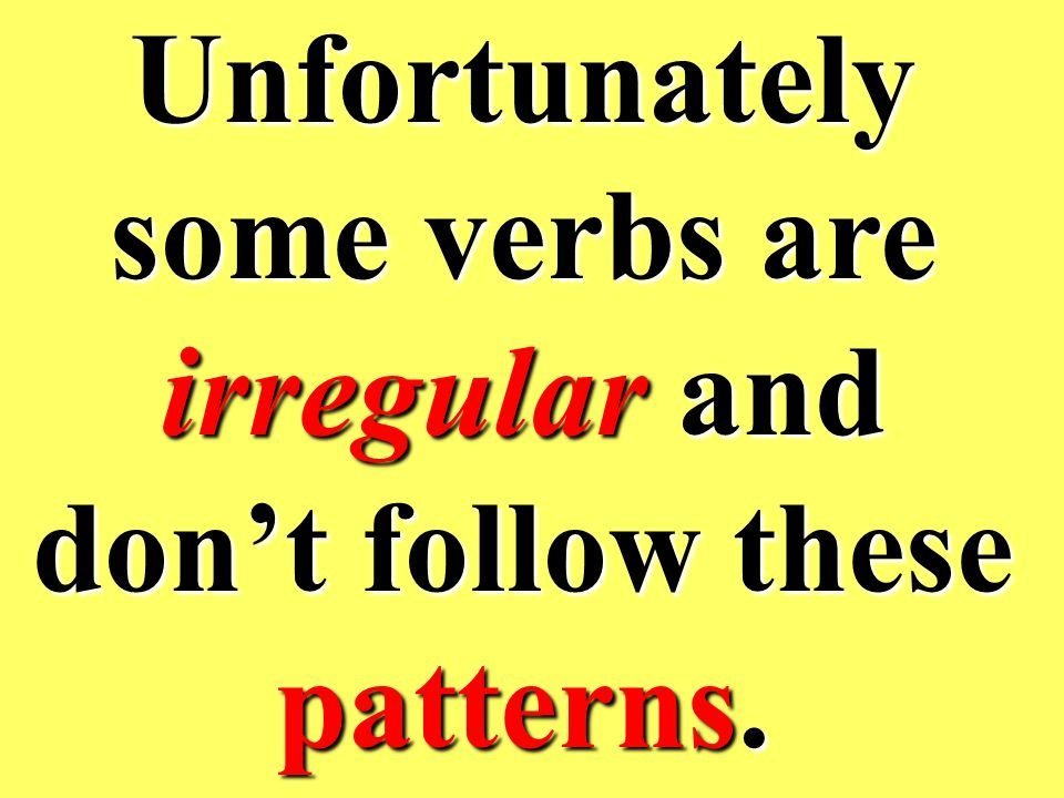 Unfortunately some verbs are irregular and don't follow these patterns.