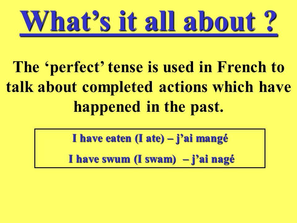 I have eaten (I ate) – j'ai mangé I have swum (I swam) – j'ai nagé