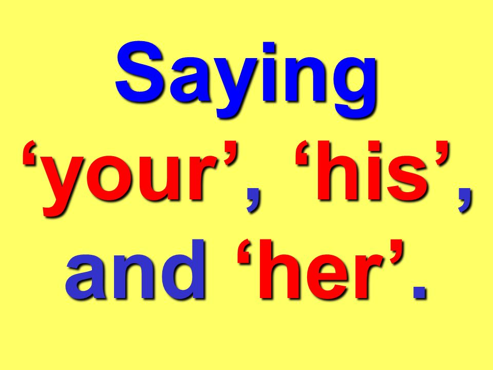 Saying 'your', 'his', and 'her'.