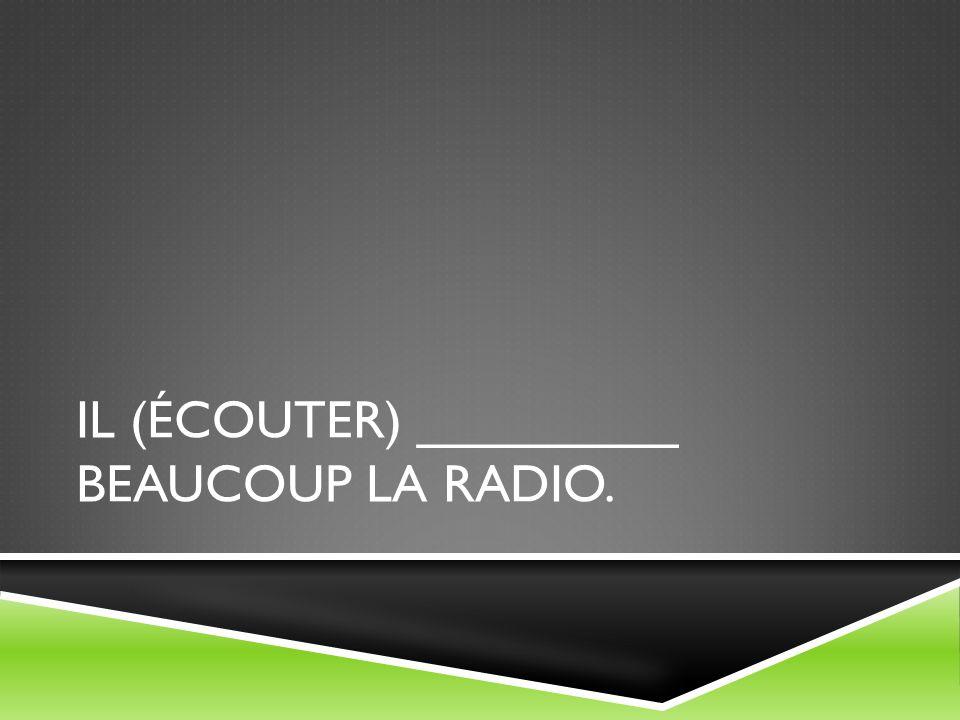 Il (écouter) _________ beaucoup la radio.