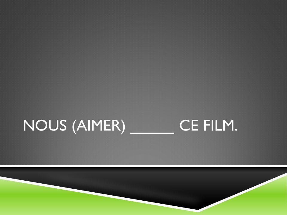 Nous (aimer) _____ ce film.