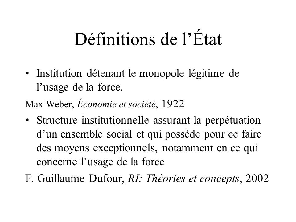 Définitions de l'État Institution détenant le monopole légitime de l'usage de la force. Max Weber, Économie et société, 1922.