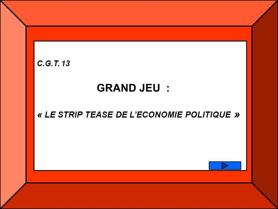 C.G.T. 13 GRAND JEU : « LE STRIP TEASE DE L'ECONOMIE POLITIQUE »