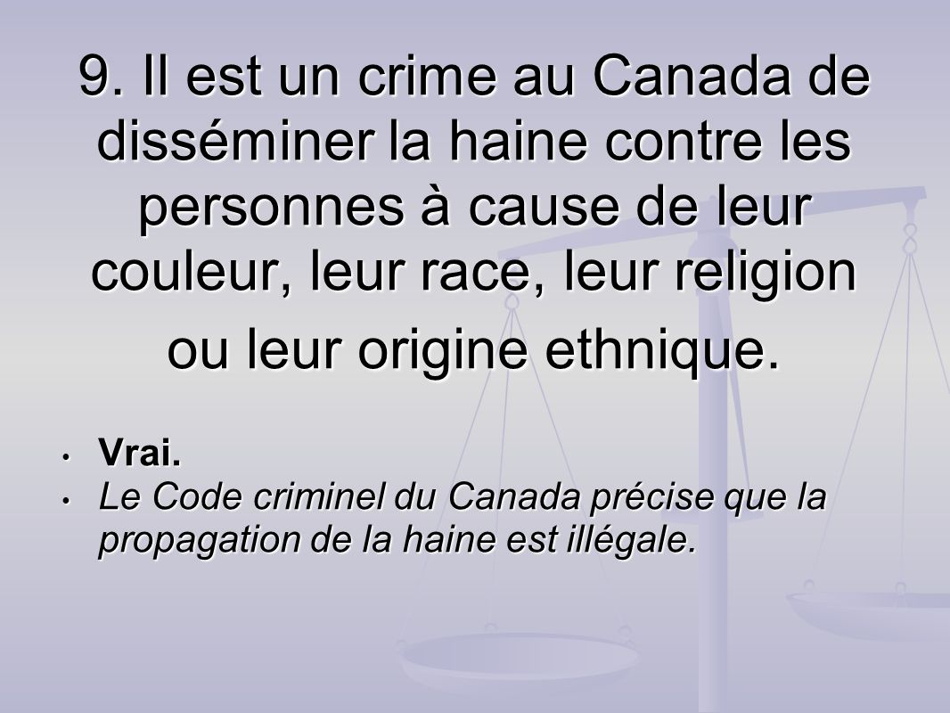9. Il est un crime au Canada de disséminer la haine contre les personnes à cause de leur couleur, leur race, leur religion ou leur origine ethnique.