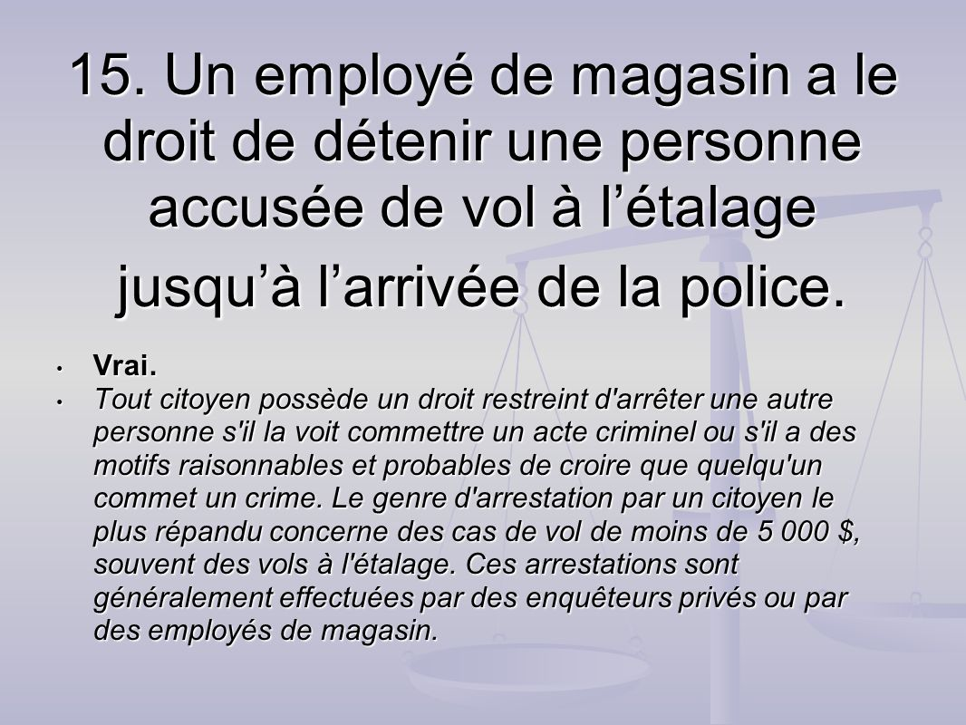15. Un employé de magasin a le droit de détenir une personne accusée de vol à l'étalage jusqu'à l'arrivée de la police.