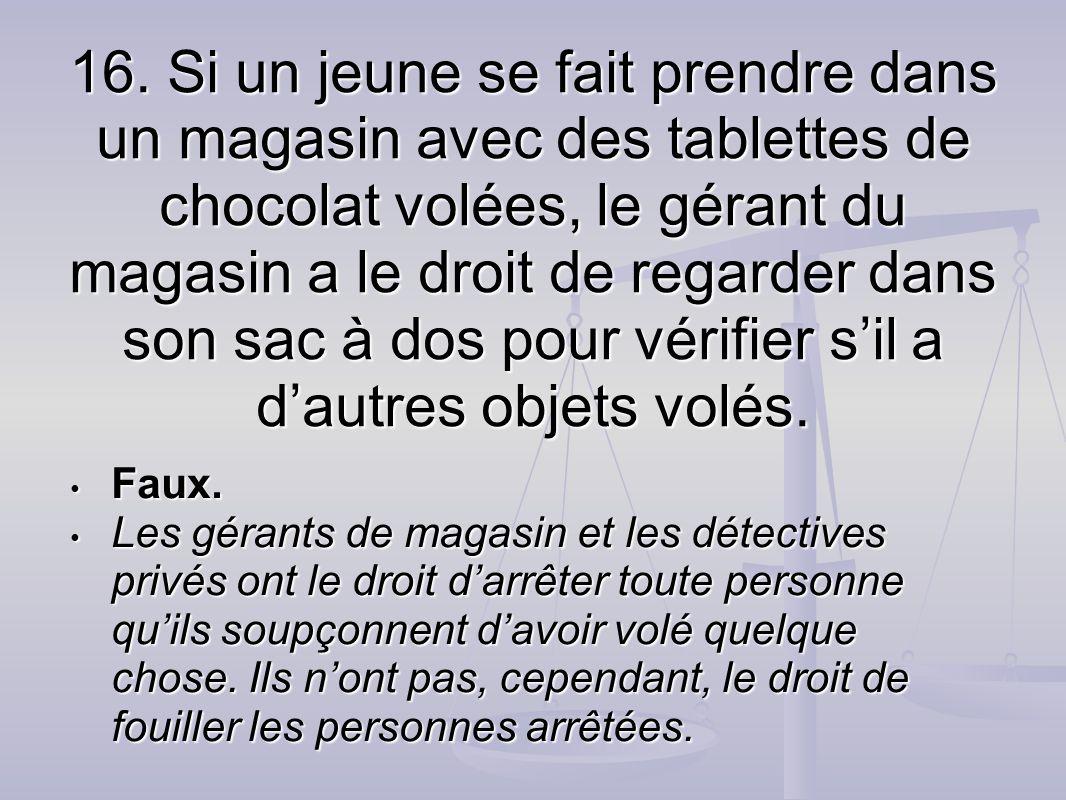 16. Si un jeune se fait prendre dans un magasin avec des tablettes de chocolat volées, le gérant du magasin a le droit de regarder dans son sac à dos pour vérifier s'il a d'autres objets volés.