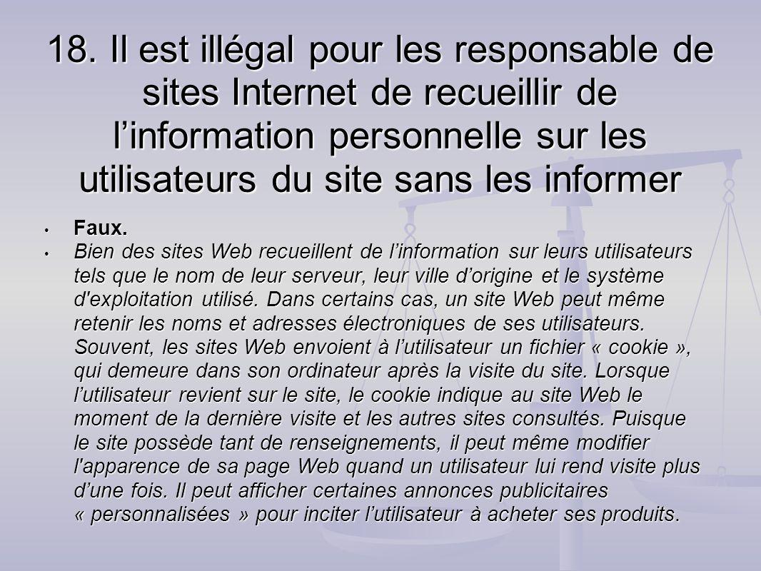 18. Il est illégal pour les responsable de sites Internet de recueillir de l'information personnelle sur les utilisateurs du site sans les informer