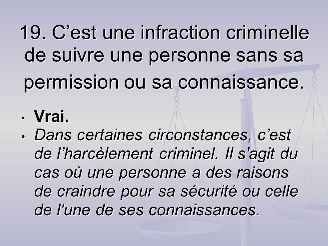 19. C'est une infraction criminelle de suivre une personne sans sa permission ou sa connaissance.
