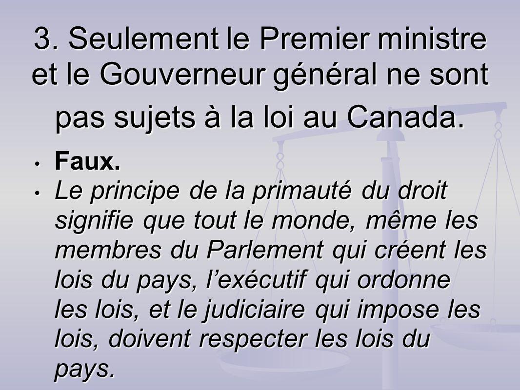 3. Seulement le Premier ministre et le Gouverneur général ne sont pas sujets à la loi au Canada.