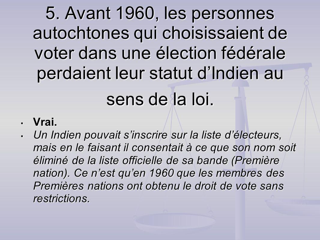 5. Avant 1960, les personnes autochtones qui choisissaient de voter dans une élection fédérale perdaient leur statut d'Indien au sens de la loi.