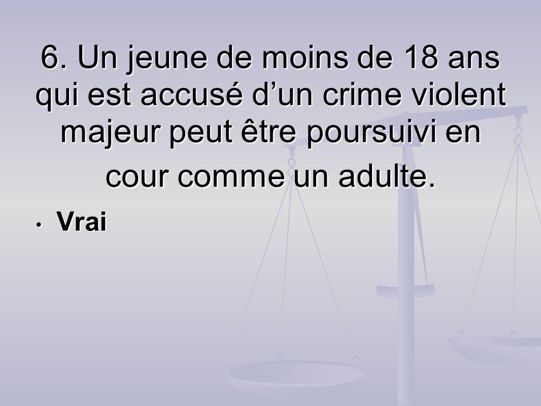 6. Un jeune de moins de 18 ans qui est accusé d'un crime violent majeur peut être poursuivi en cour comme un adulte.