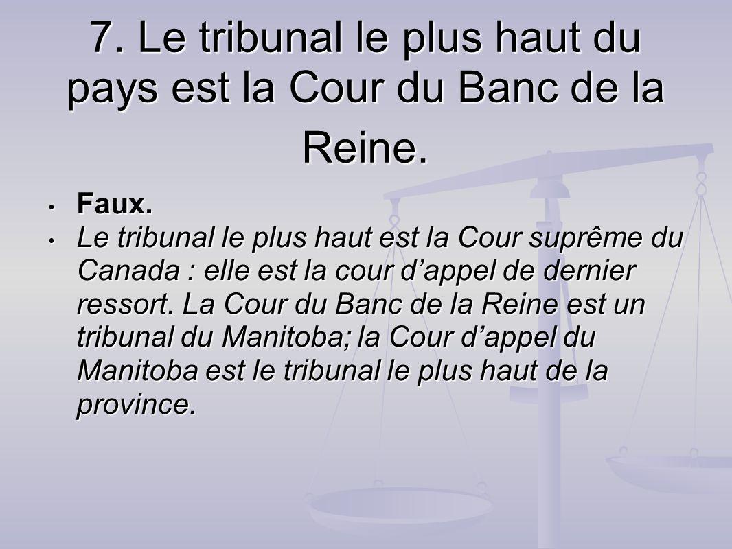 7. Le tribunal le plus haut du pays est la Cour du Banc de la Reine.