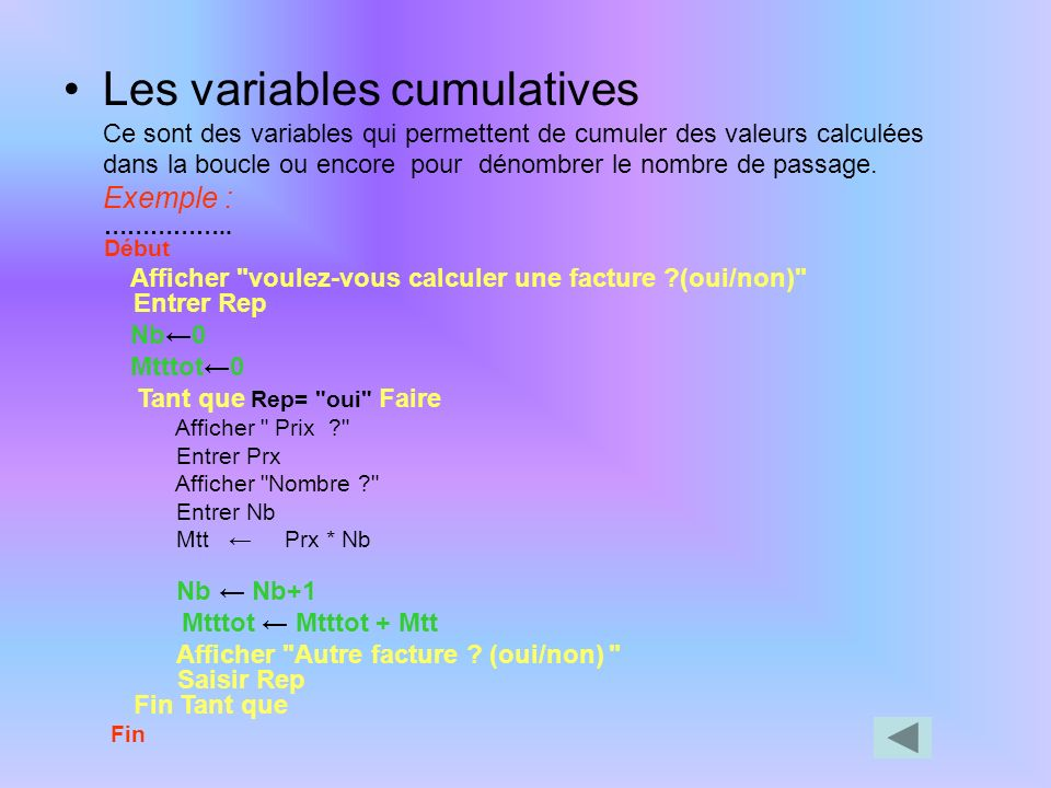 Les variables cumulatives Ce sont des variables qui permettent de cumuler des valeurs calculées dans la boucle ou encore pour dénombrer le nombre de passage. Exemple :