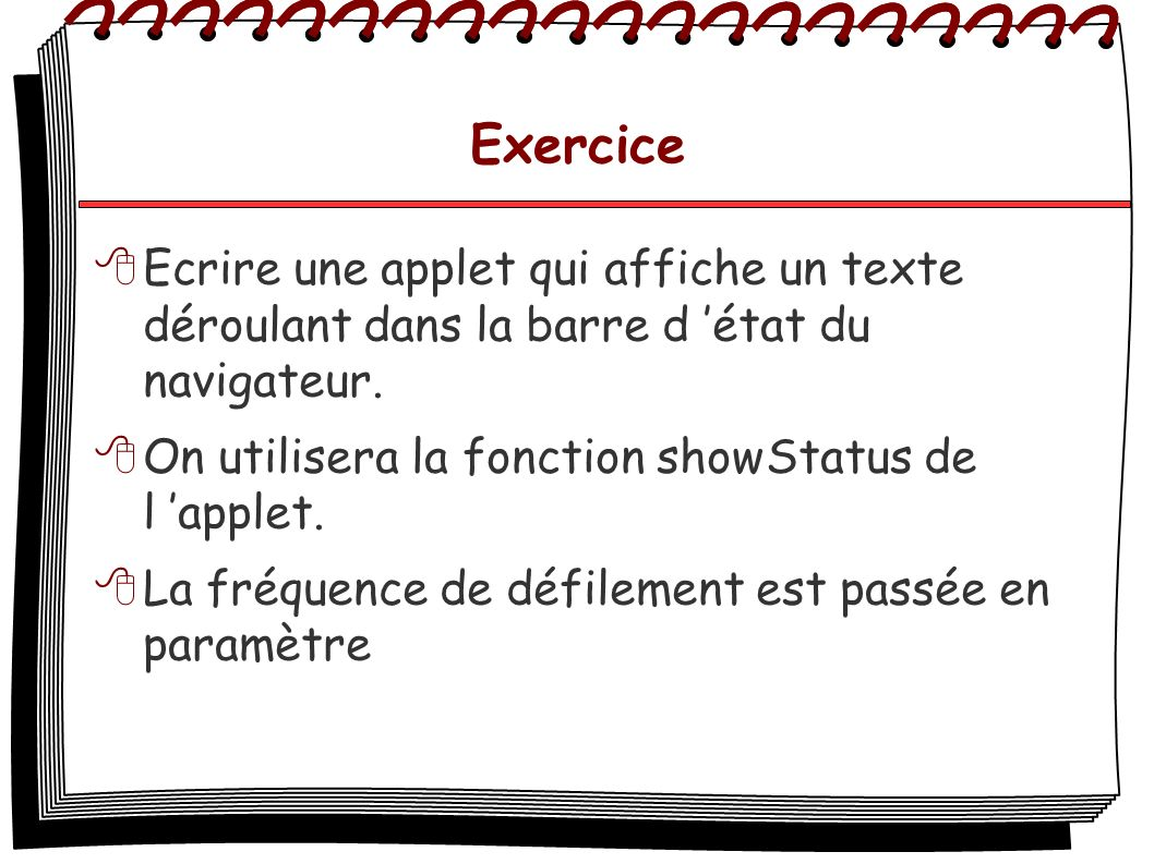 Exercice Ecrire une applet qui affiche un texte déroulant dans la barre d 'état du navigateur. On utilisera la fonction showStatus de l 'applet.