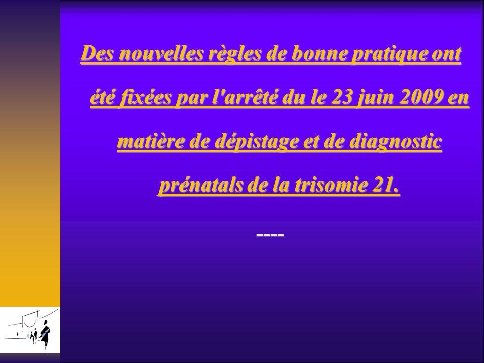 Des nouvelles règles de bonne pratique ont été fixées par l arrêté du le 23 juin 2009 en matière de dépistage et de diagnostic prénatals de la trisomie 21. ----