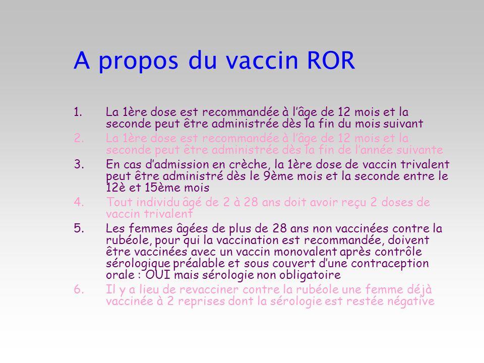 A propos du vaccin ROR La 1ère dose est recommandée à l'âge de 12 mois et la seconde peut être administrée dès la fin du mois suivant.