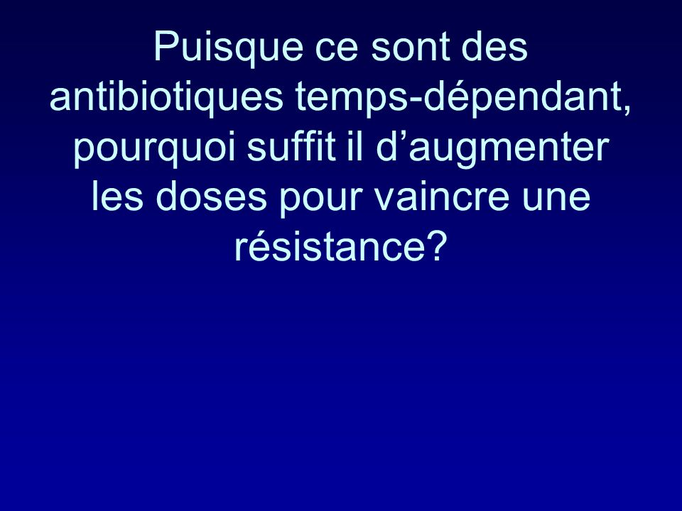 Puisque ce sont des antibiotiques temps-dépendant, pourquoi suffit il d'augmenter les doses pour vaincre une résistance