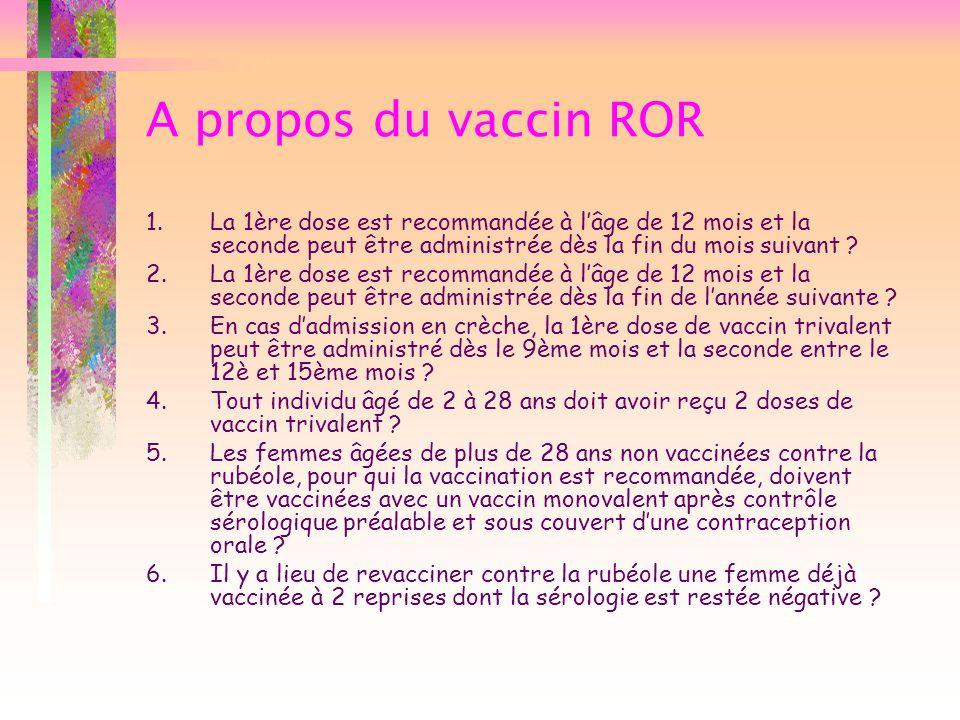 A propos du vaccin ROR La 1ère dose est recommandée à l'âge de 12 mois et la seconde peut être administrée dès la fin du mois suivant