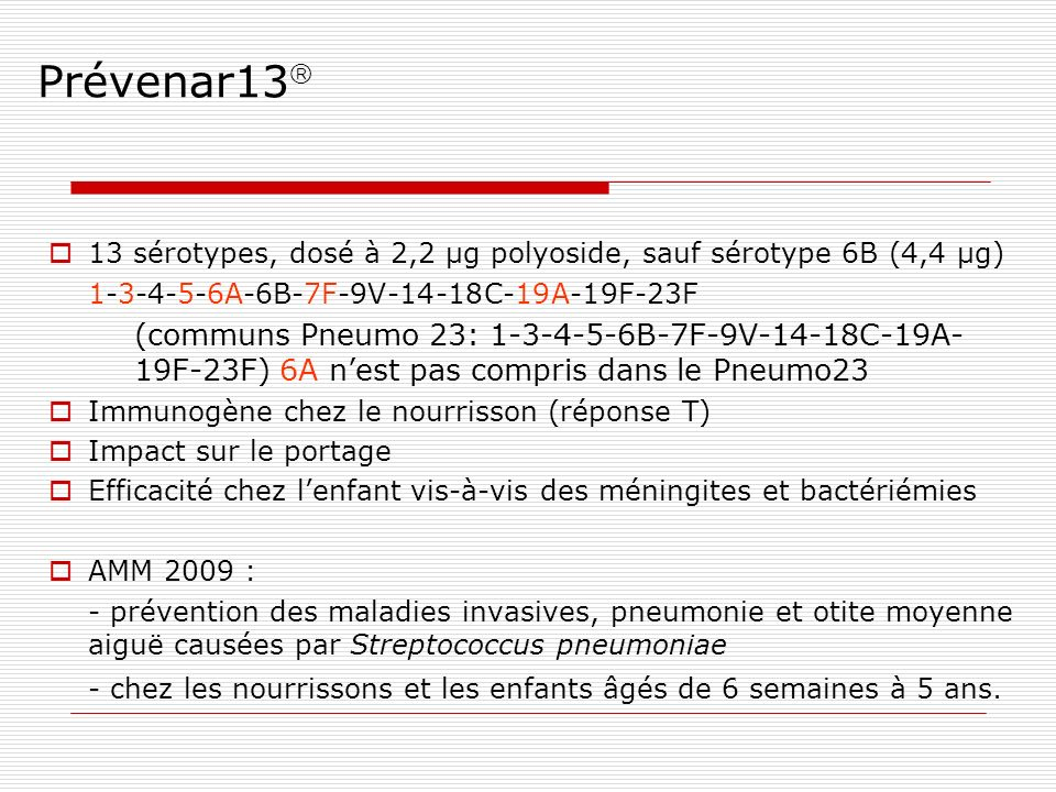 Prévenar13 13 sérotypes, dosé à 2,2 µg polyoside, sauf sérotype 6B (4,4 µg) 1-3-4-5-6A-6B-7F-9V-14-18C-19A-19F-23F.