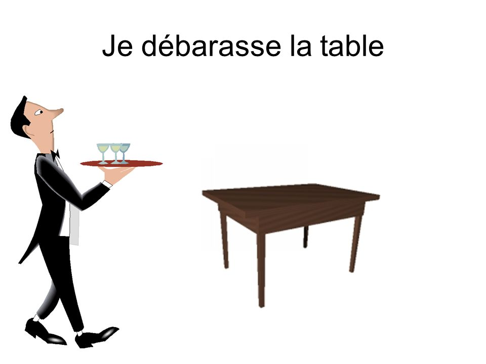 Je débarasse la table