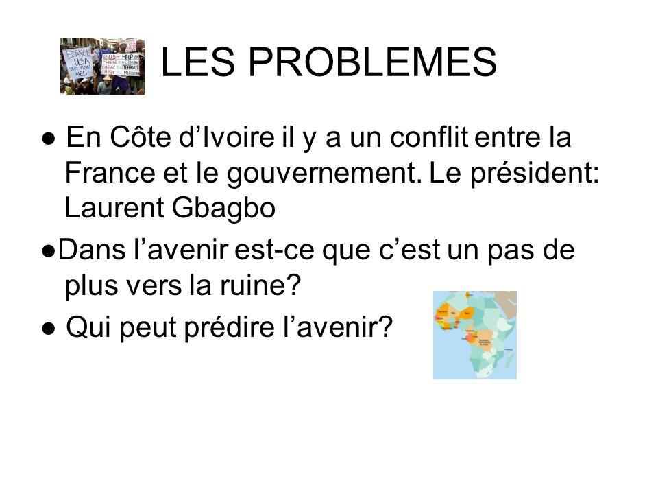 LES PROBLEMES● En Côte d'Ivoire il y a un conflit entre la France et le gouvernement. Le président: Laurent Gbagbo.