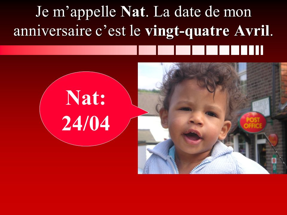 Je m'appelle Nat. La date de mon anniversaire c'est le vingt-quatre Avril.