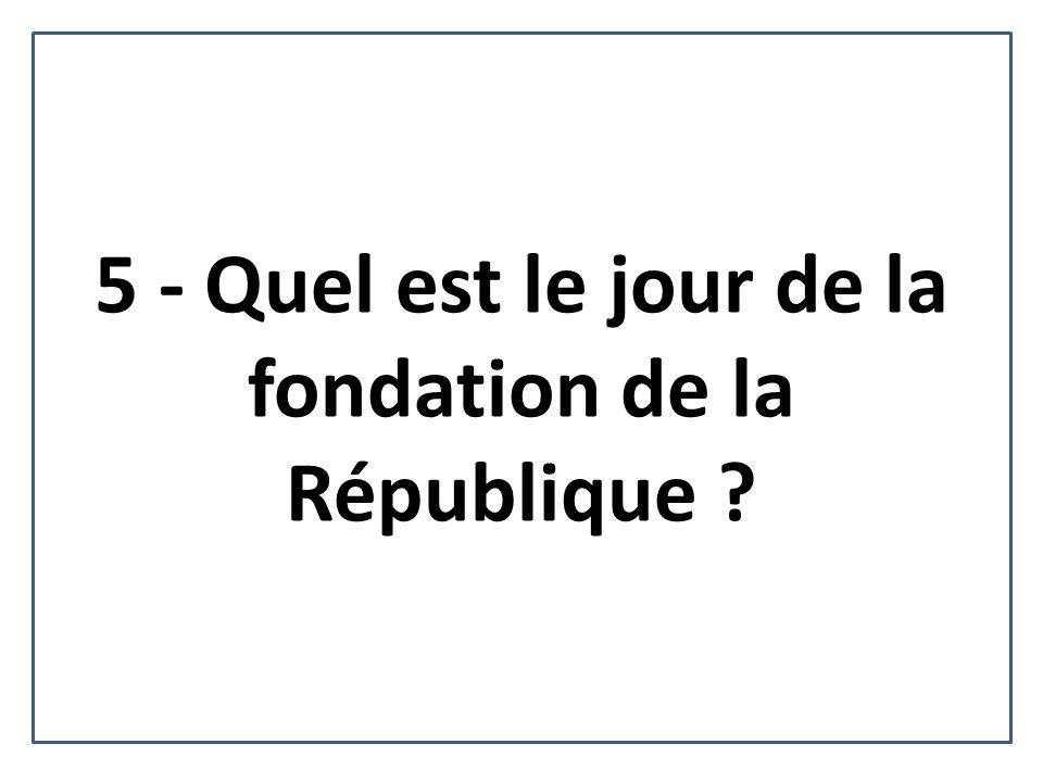 5 - Quel est le jour de la fondation de la République