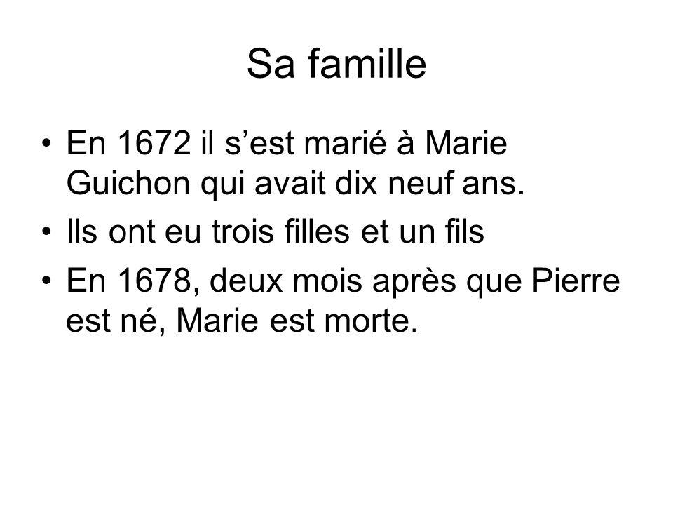 Sa famille En 1672 il s'est marié à Marie Guichon qui avait dix neuf ans. Ils ont eu trois filles et un fils.