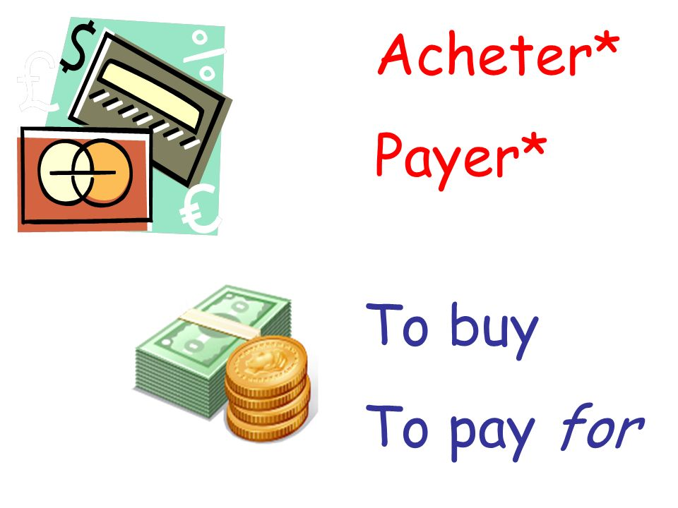 Acheter* Payer* To buy To pay for