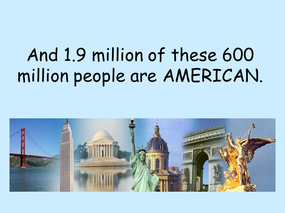And 1.9 million of these 600 million people are AMERICAN.