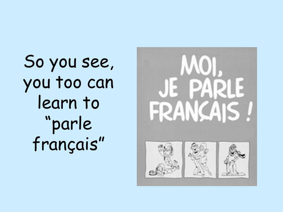So you see, you too can learn to parle français