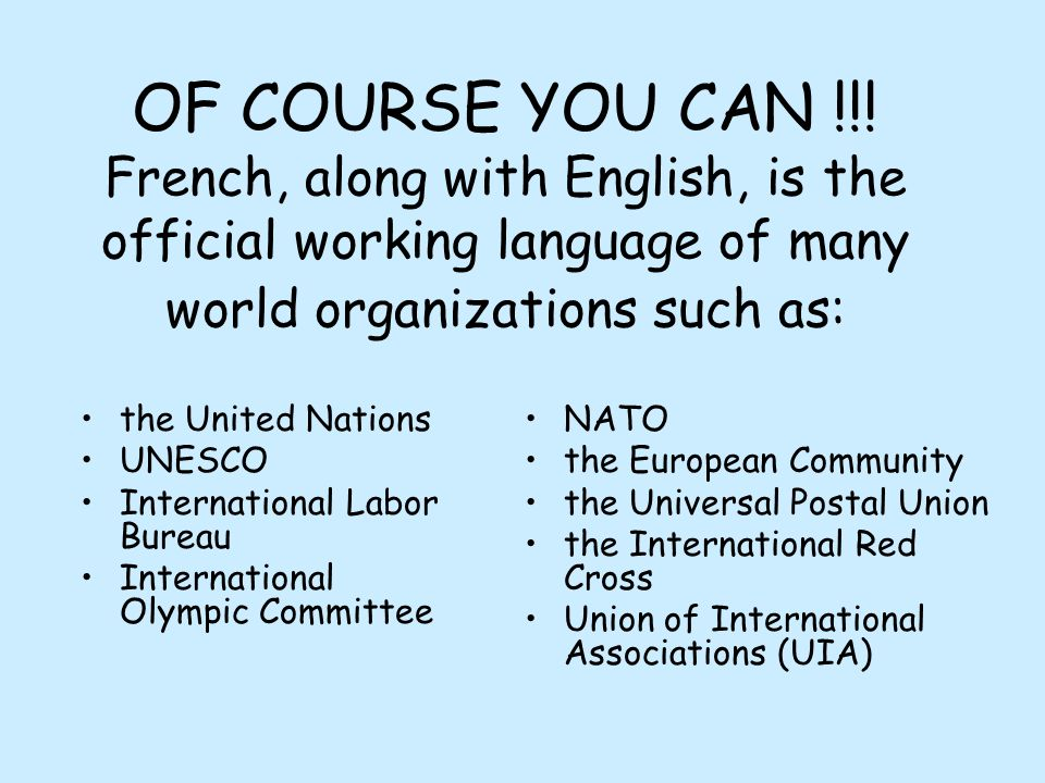 OF COURSE YOU CAN !!! French, along with English, is the official working language of many world organizations such as: