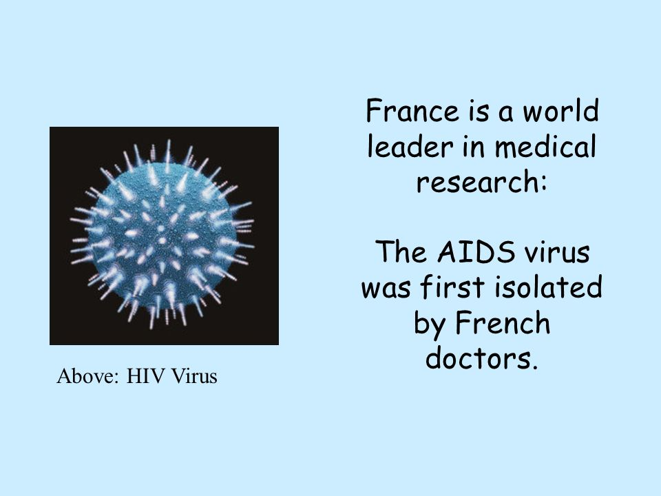 France is a world leader in medical research: The AIDS virus was first isolated by French doctors.