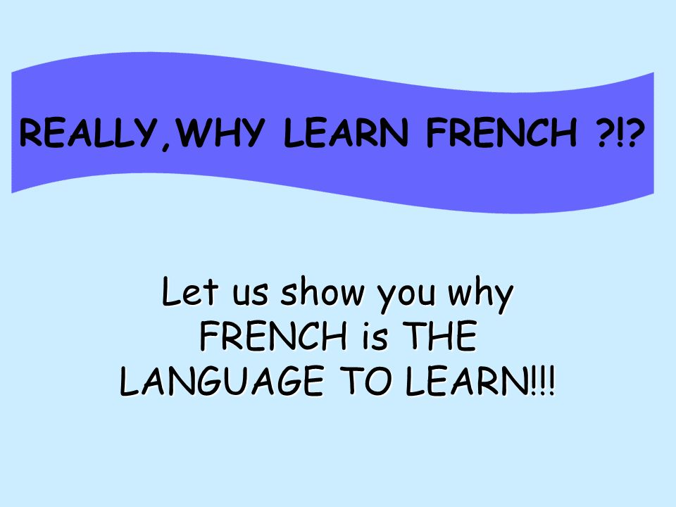 REALLY,WHY LEARN FRENCH !